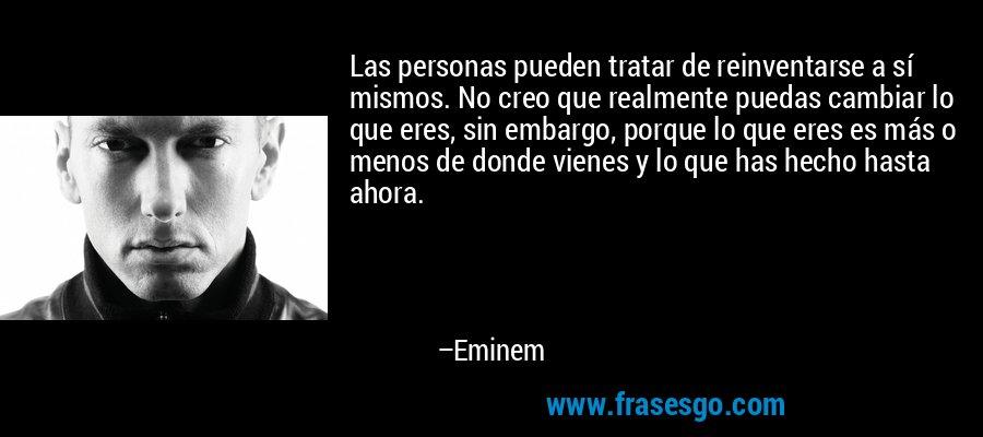 Las personas pueden tratar de reinventarse a sí mismos. No creo que realmente puedas cambiar lo que eres, sin embargo, porque lo que eres es más o menos de donde vienes y lo que has hecho hasta ahora. – Eminem