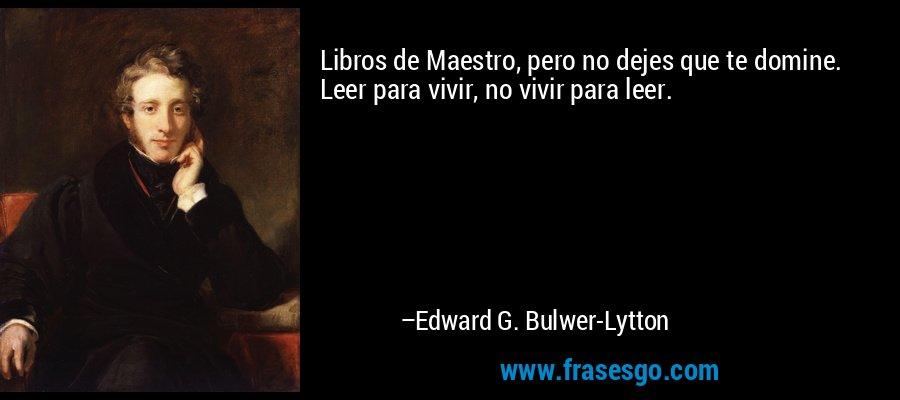 Libros de Maestro, pero no dejes que te domine. Leer para vivir, no vivir para leer. – Edward G. Bulwer-Lytton