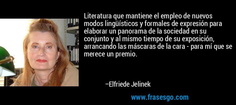 Literatura que mantiene el empleo de nuevos modos lingüísticos y formales de expresión para elaborar un panorama de la sociedad en su conjunto y al mismo tiempo de su exposición, arrancando las máscaras de la cara - para mí que se merece un premio. – Elfriede Jelinek
