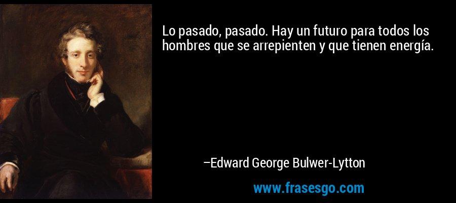 Lo pasado, pasado. Hay un futuro para todos los hombres que se arrepienten y que tienen energía. – Edward George Bulwer-Lytton