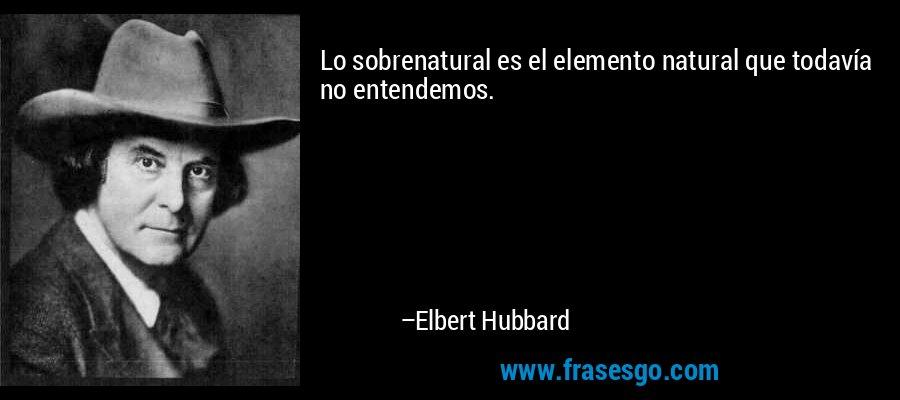 Lo sobrenatural es el elemento natural que todavía no entendemos. – Elbert Hubbard