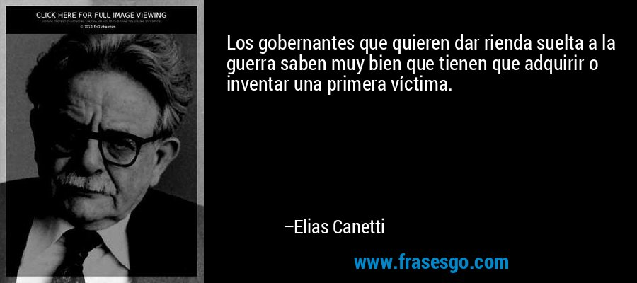 Los gobernantes que quieren dar rienda suelta a la guerra saben muy bien que tienen que adquirir o inventar una primera víctima. – Elias Canetti