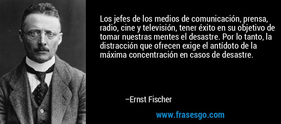 Los jefes de los medios de comunicación, prensa, radio, cine y televisión, tener éxito en su objetivo de tomar nuestras mentes el desastre. Por lo tanto, la distracción que ofrecen exige el antídoto de la máxima concentración en casos de desastre. – Ernst Fischer