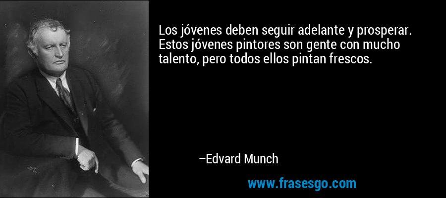 Los jóvenes deben seguir adelante y prosperar. Estos jóvenes pintores son gente con mucho talento, pero todos ellos pintan frescos. – Edvard Munch