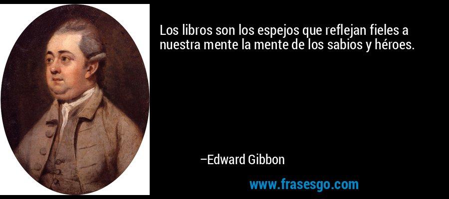 Los libros son los espejos que reflejan fieles a nuestra mente la mente de los sabios y héroes. – Edward Gibbon