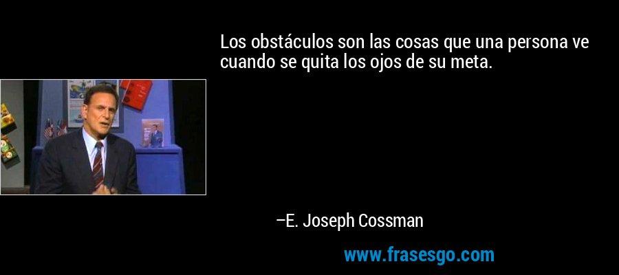 Los obstáculos son las cosas que una persona ve cuando se quita los ojos de su meta. – E. Joseph Cossman