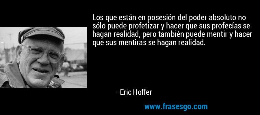 Los que están en posesión del poder absoluto no sólo puede profetizar y hacer que sus profecías se hagan realidad, pero también puede mentir y hacer que sus mentiras se hagan realidad. – Eric Hoffer