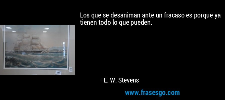 Los que se desaniman ante un fracaso es porque ya tienen todo lo que pueden. – E. W. Stevens