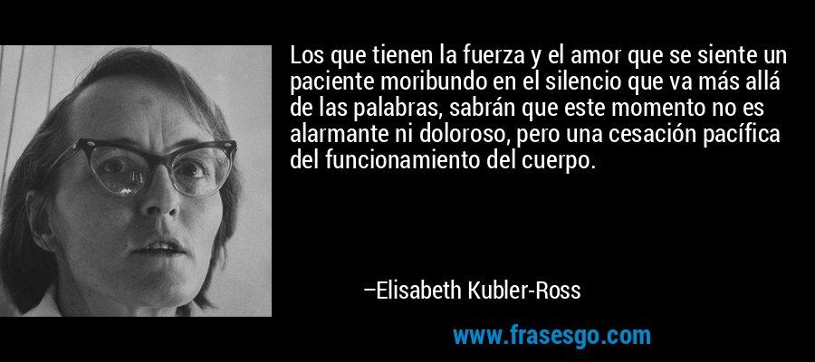 Los que tienen la fuerza y el amor que se siente un paciente moribundo en el silencio que va más allá de las palabras, sabrán que este momento no es alarmante ni doloroso, pero una cesación pacífica del funcionamiento del cuerpo. – Elisabeth Kubler-Ross