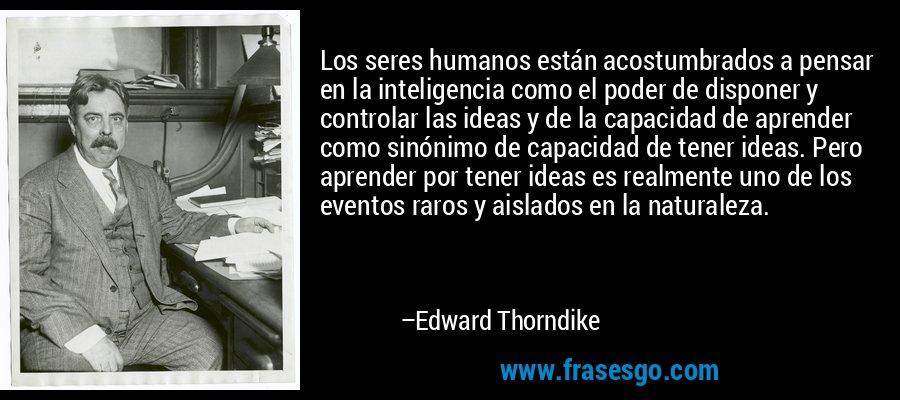 Los seres humanos están acostumbrados a pensar en la inteligencia como el poder de disponer y controlar las ideas y de la capacidad de aprender como sinónimo de capacidad de tener ideas. Pero aprender por tener ideas es realmente uno de los eventos raros y aislados en la naturaleza. – Edward Thorndike