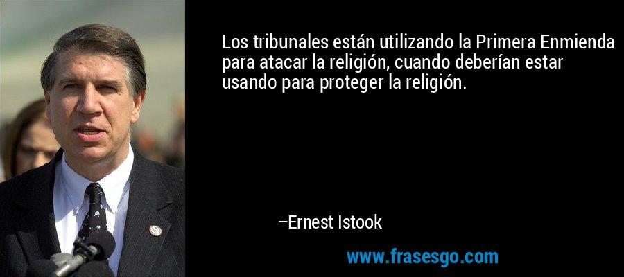 Los tribunales están utilizando la Primera Enmienda para atacar la religión, cuando deberían estar usando para proteger la religión. – Ernest Istook