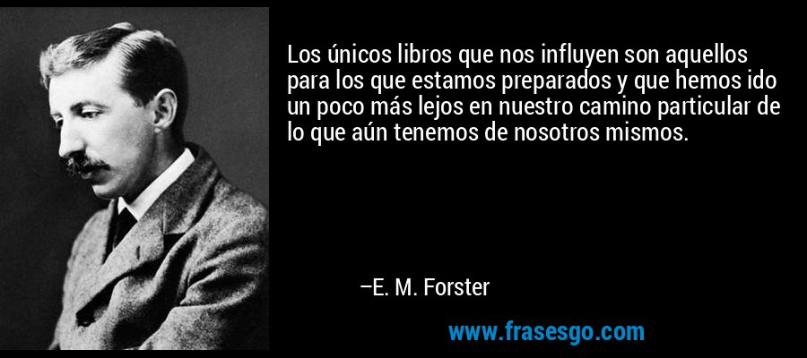 Los únicos libros que nos influyen son aquellos para los que estamos preparados y que hemos ido un poco más lejos en nuestro camino particular de lo que aún tenemos de nosotros mismos. – E. M. Forster