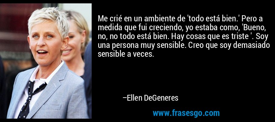 Me crié en un ambiente de 'todo está bien.' Pero a medida que fui creciendo, yo estaba como, 'Bueno, no, no todo está bien. Hay cosas que es triste '. Soy una persona muy sensible. Creo que soy demasiado sensible a veces. – Ellen DeGeneres