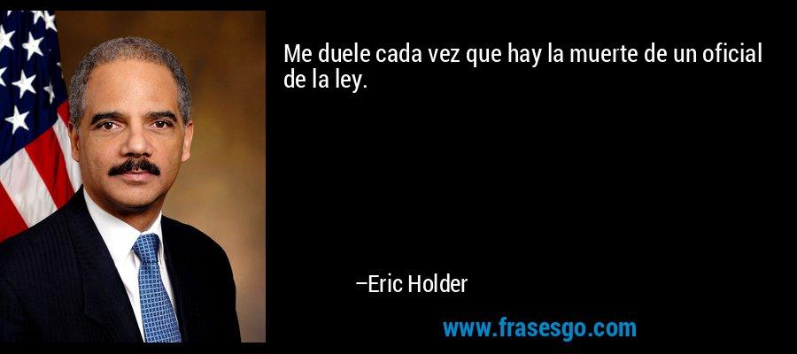 Me duele cada vez que hay la muerte de un oficial de la ley. – Eric Holder