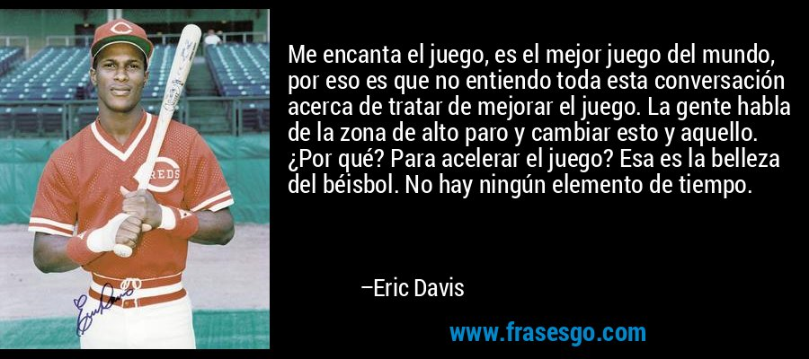 Me encanta el juego, es el mejor juego del mundo, por eso es que no entiendo toda esta conversación acerca de tratar de mejorar el juego. La gente habla de la zona de alto paro y cambiar esto y aquello. ¿Por qué? Para acelerar el juego? Esa es la belleza del béisbol. No hay ningún elemento de tiempo. – Eric Davis