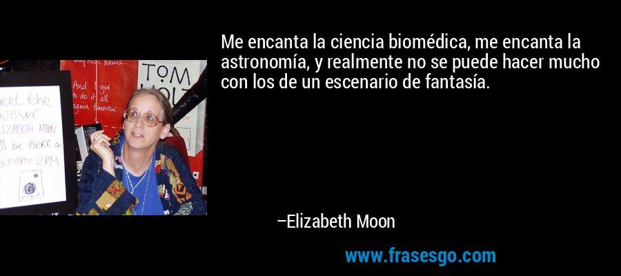 Me encanta la ciencia biomédica, me encanta la astronomía, y realmente no se puede hacer mucho con los de un escenario de fantasía. – Elizabeth Moon