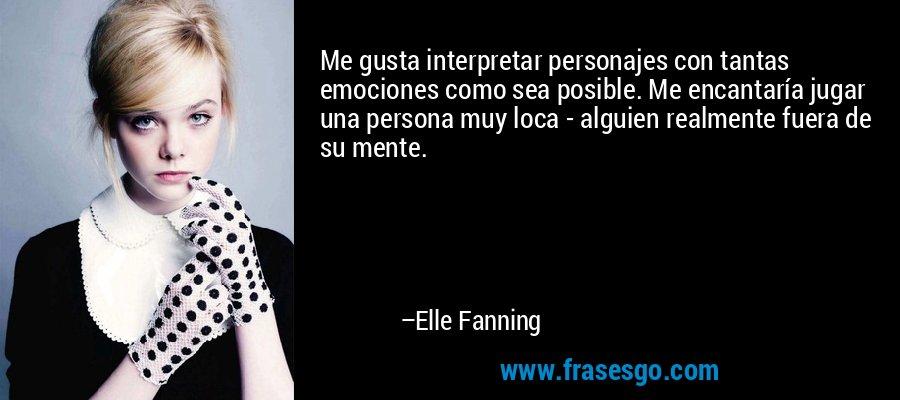 Me gusta interpretar personajes con tantas emociones como sea posible. Me encantaría jugar una persona muy loca - alguien realmente fuera de su mente. – Elle Fanning