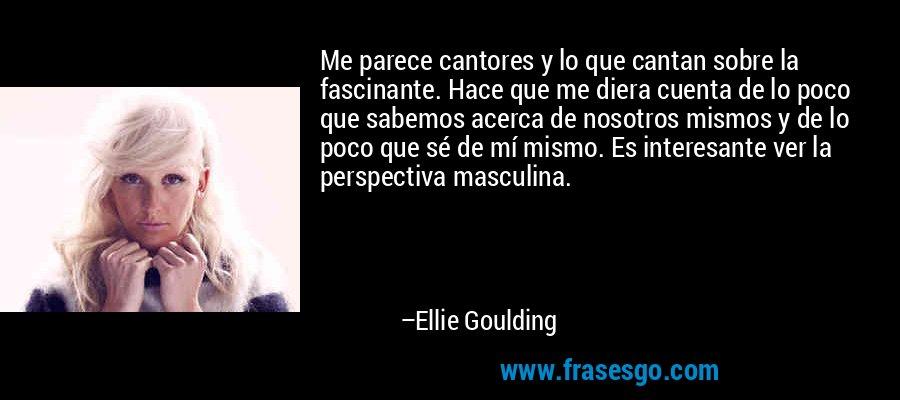 Me parece cantores y lo que cantan sobre la fascinante. Hace que me diera cuenta de lo poco que sabemos acerca de nosotros mismos y de lo poco que sé de mí mismo. Es interesante ver la perspectiva masculina. – Ellie Goulding