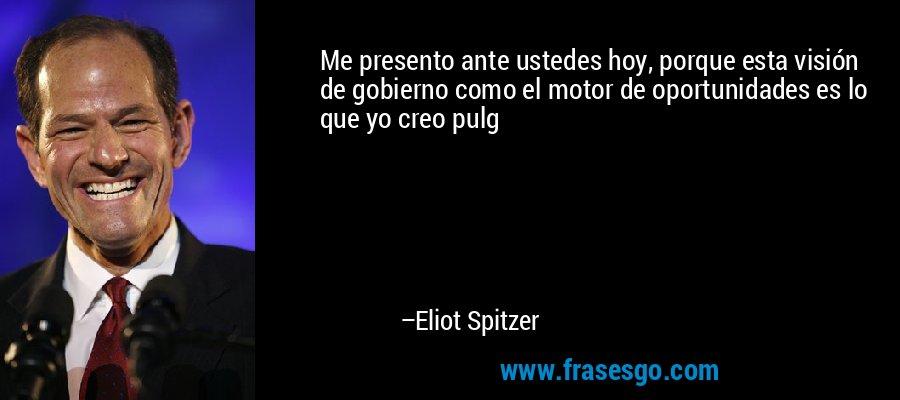Me presento ante ustedes hoy, porque esta visión de gobierno como el motor de oportunidades es lo que yo creo pulg – Eliot Spitzer