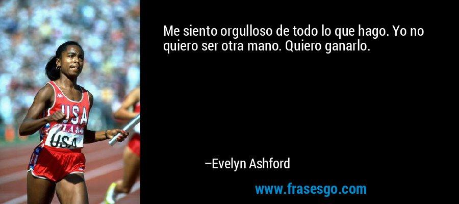 Me siento orgulloso de todo lo que hago. Yo no quiero ser otra mano. Quiero ganarlo. – Evelyn Ashford