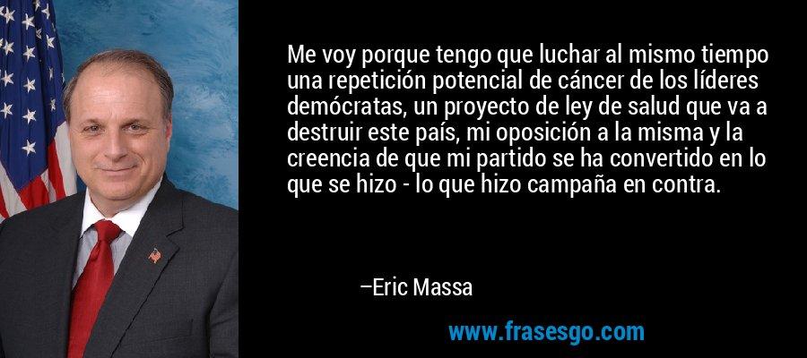 Me voy porque tengo que luchar al mismo tiempo una repetición potencial de cáncer de los líderes demócratas, un proyecto de ley de salud que va a destruir este país, mi oposición a la misma y la creencia de que mi partido se ha convertido en lo que se hizo - lo que hizo campaña en contra. – Eric Massa