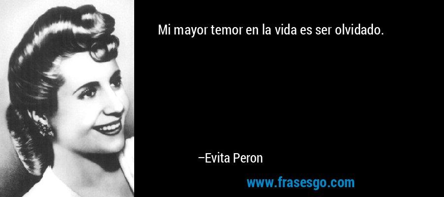 Mi mayor temor en la vida es ser olvidado. – Evita Peron