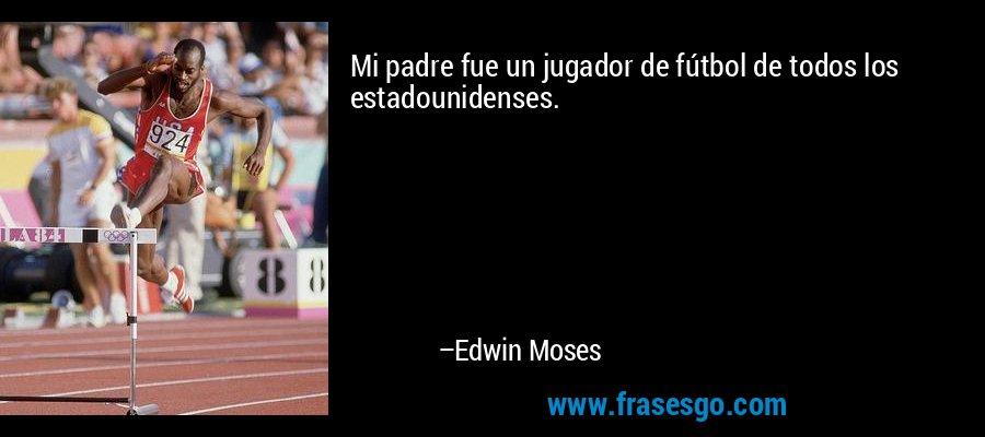 Mi padre fue un jugador de fútbol de todos los estadounidenses. – Edwin Moses