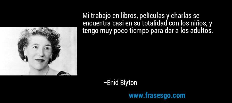 Mi trabajo en libros, películas y charlas se encuentra casi en su totalidad con los niños, y tengo muy poco tiempo para dar a los adultos. – Enid Blyton
