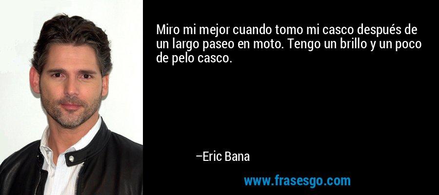 Miro mi mejor cuando tomo mi casco después de un largo paseo en moto. Tengo un brillo y un poco de pelo casco. – Eric Bana