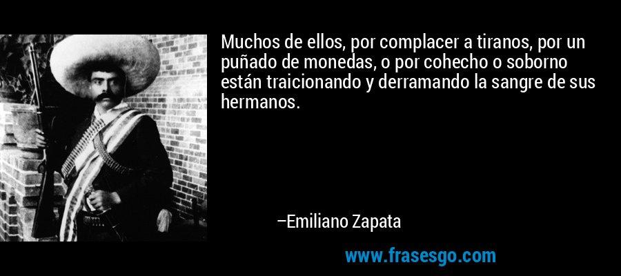 Muchos de ellos, por complacer a tiranos, por un puñado de monedas, o por cohecho o soborno están traicionando y derramando la sangre de sus hermanos. – Emiliano Zapata