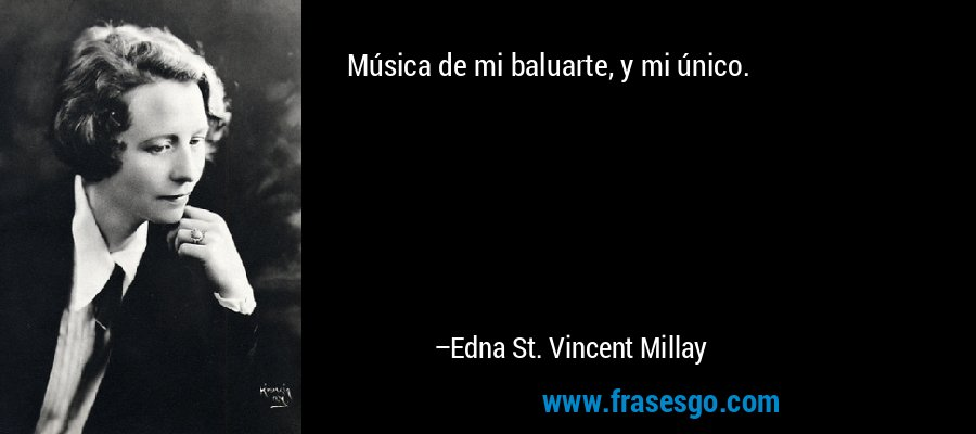 Música de mi baluarte, y mi único. – Edna St. Vincent Millay