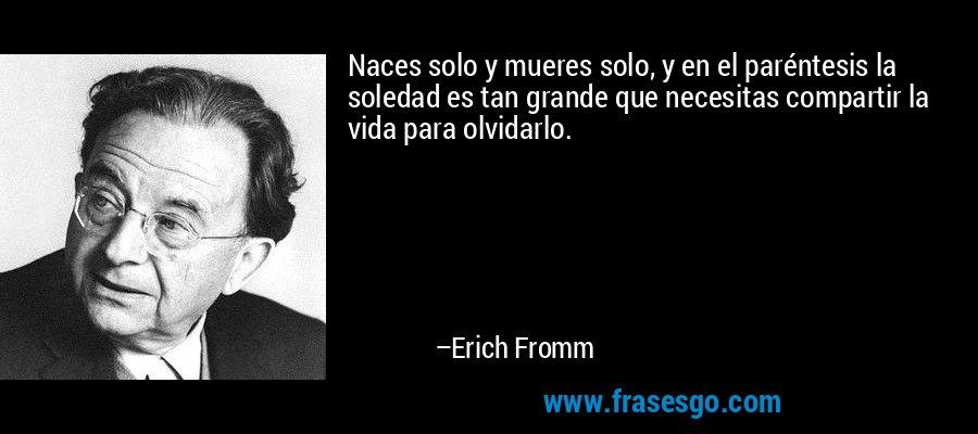 Naces solo y mueres solo, y en el paréntesis la soledad es tan grande que necesitas compartir la vida para olvidarlo. – Erich Fromm