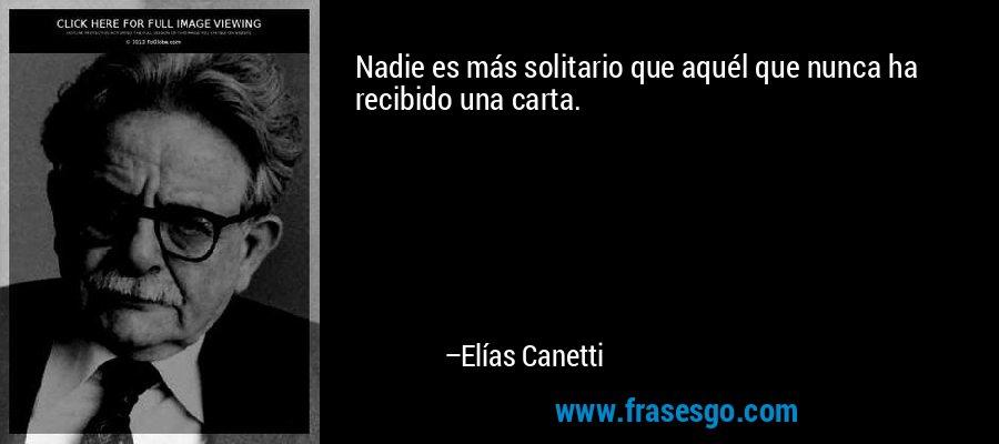 Nadie es más solitario que aquél que nunca ha recibido una carta. – Elías Canetti