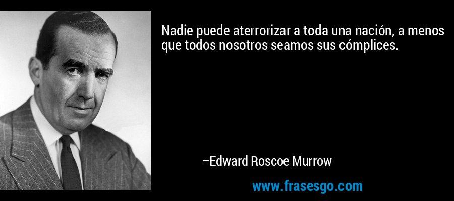 Nadie puede aterrorizar a toda una nación, a menos que todos nosotros seamos sus cómplices. – Edward Roscoe Murrow