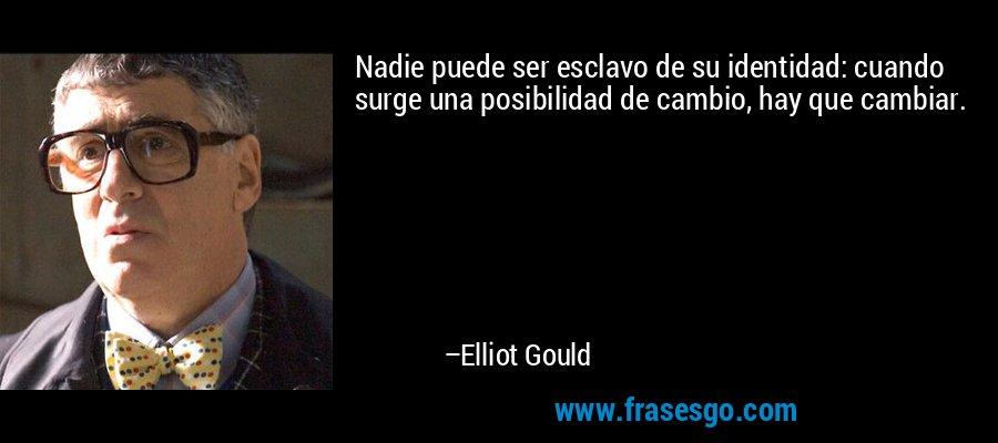 Nadie puede ser esclavo de su identidad: cuando surge una posibilidad de cambio, hay que cambiar. – Elliot Gould