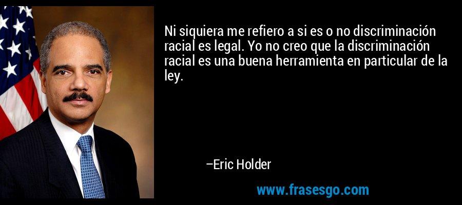 Ni siquiera me refiero a si es o no discriminación racial es legal. Yo no creo que la discriminación racial es una buena herramienta en particular de la ley. – Eric Holder