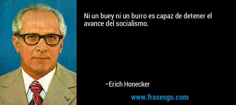 Ni un buey ni un burro es capaz de detener el avance del socialismo. – Erich Honecker