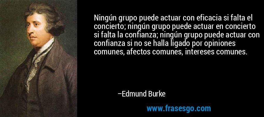 Ningún grupo puede actuar con eficacia si falta el concierto; ningún grupo puede actuar en concierto si falta la confianza; ningún grupo puede actuar con confianza si no se halla ligado por opiniones comunes, afectos comunes, intereses comunes. – Edmund Burke