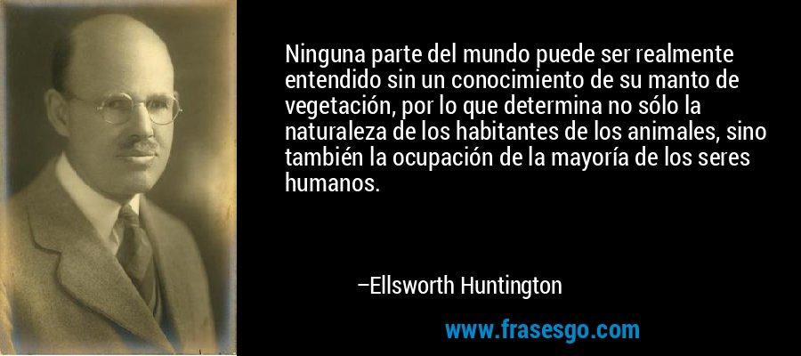 Ninguna parte del mundo puede ser realmente entendido sin un conocimiento de su manto de vegetación, por lo que determina no sólo la naturaleza de los habitantes de los animales, sino también la ocupación de la mayoría de los seres humanos. – Ellsworth Huntington