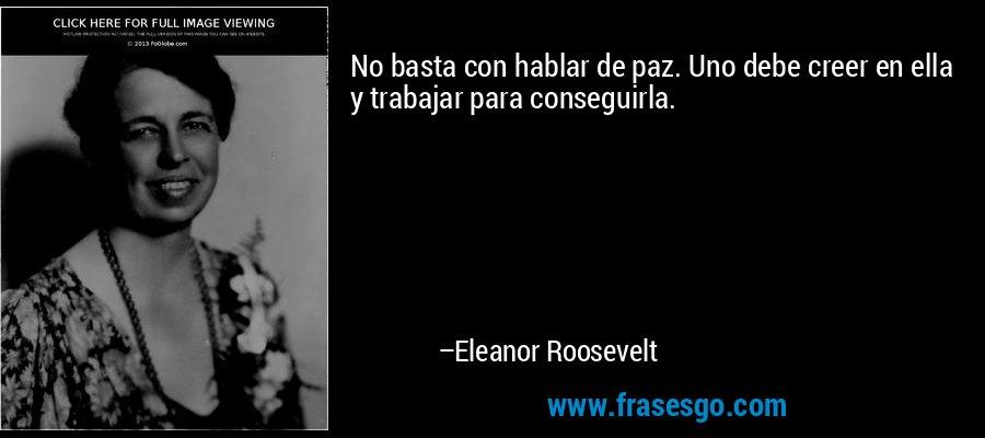 No basta con hablar de paz. Uno debe creer en ella y trabajar para conseguirla. – Eleanor Roosevelt