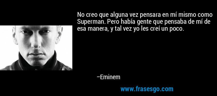 No creo que alguna vez pensara en mí mismo como Superman. Pero había gente que pensaba de mí de esa manera, y tal vez yo les creí un poco. – Eminem