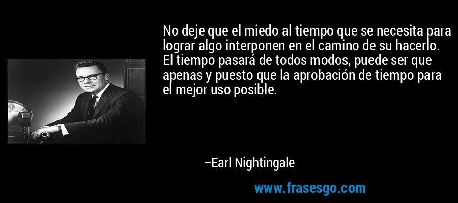 No deje que el miedo al tiempo que se necesita para lograr algo interponen en el camino de su hacerlo. El tiempo pasará de todos modos, puede ser que apenas y puesto que la aprobación de tiempo para el mejor uso posible. – Earl Nightingale