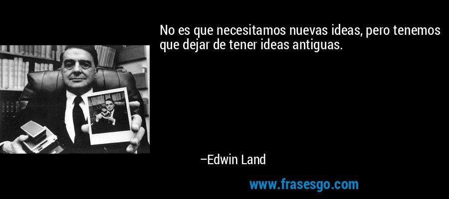 No es que necesitamos nuevas ideas, pero tenemos que dejar de tener ideas antiguas. – Edwin Land