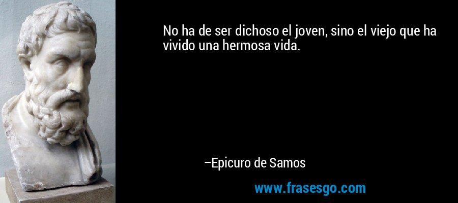 No ha de ser dichoso el joven, sino el viejo que ha vivido una hermosa vida. – Epicuro de Samos