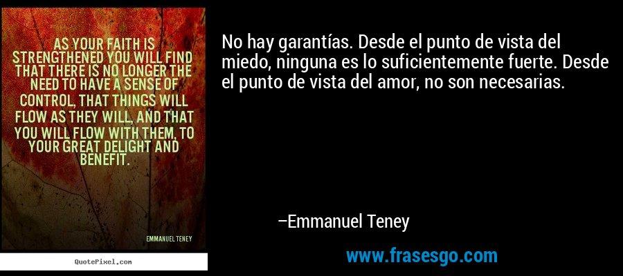 No hay garantías. Desde el punto de vista del miedo, ninguna es lo suficientemente fuerte. Desde el punto de vista del amor, no son necesarias. – Emmanuel Teney