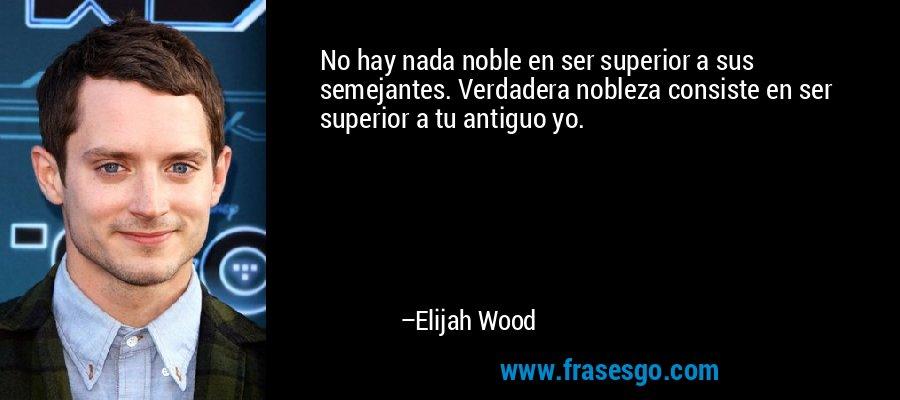 No hay nada noble en ser superior a sus semejantes. Verdadera nobleza consiste en ser superior a tu antiguo yo. – Elijah Wood