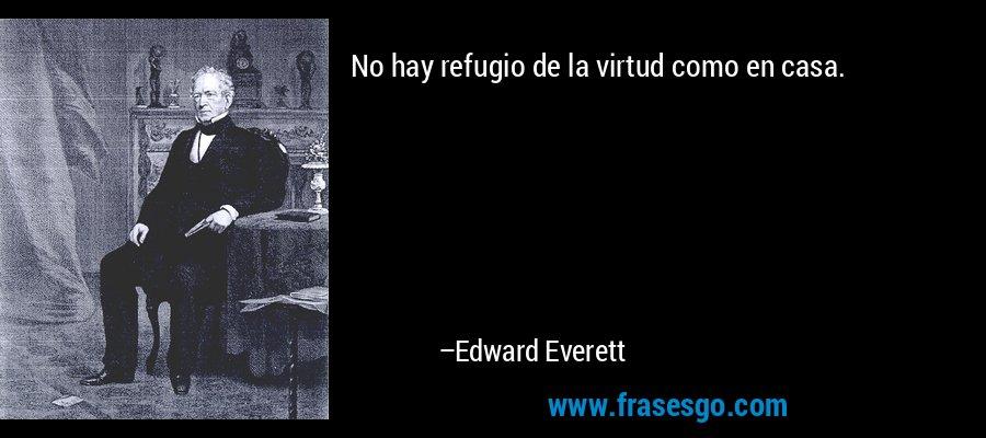 No hay refugio de la virtud como en casa. – Edward Everett