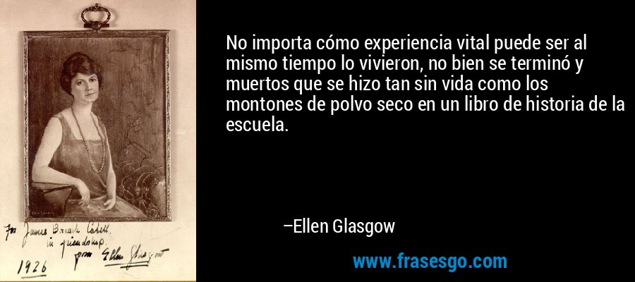 No importa cómo experiencia vital puede ser al mismo tiempo lo vivieron, no bien se terminó y muertos que se hizo tan sin vida como los montones de polvo seco en un libro de historia de la escuela. – Ellen Glasgow