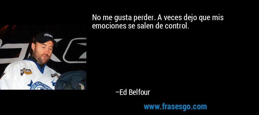 No me gusta perder. A veces dejo que mis emociones se salen de control. – Ed Belfour