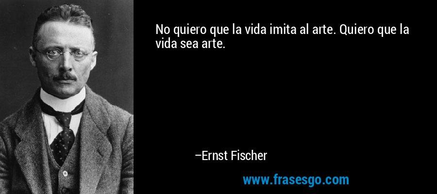 No quiero que la vida imita al arte. Quiero que la vida sea arte. – Ernst Fischer